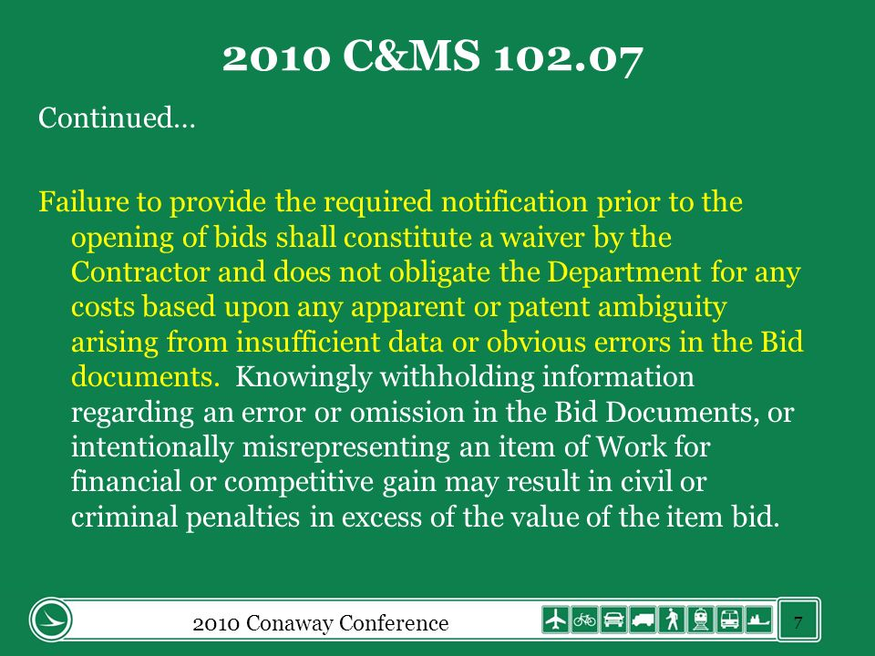 2010 Conaway Conference 2010 C&MS 102.07 Continued… Failure to provide the required notification prior to the opening of bids shall constitute a waiver by the Contractor and does not obligate the Department for any costs based upon any apparent or patent ambiguity arising from insufficient data or obvious errors in the Bid documents.
