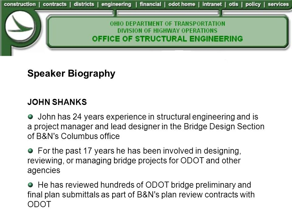 Speaker Biography JOHN SHANKS John has 24 years experience in structural engineering and is a project manager and lead designer in the Bridge Design Section of B&N s Columbus office For the past 17 years he has been involved in designing, reviewing, or managing bridge projects for ODOT and other agencies He has reviewed hundreds of ODOT bridge preliminary and final plan submittals as part of B&N s plan review contracts with ODOT