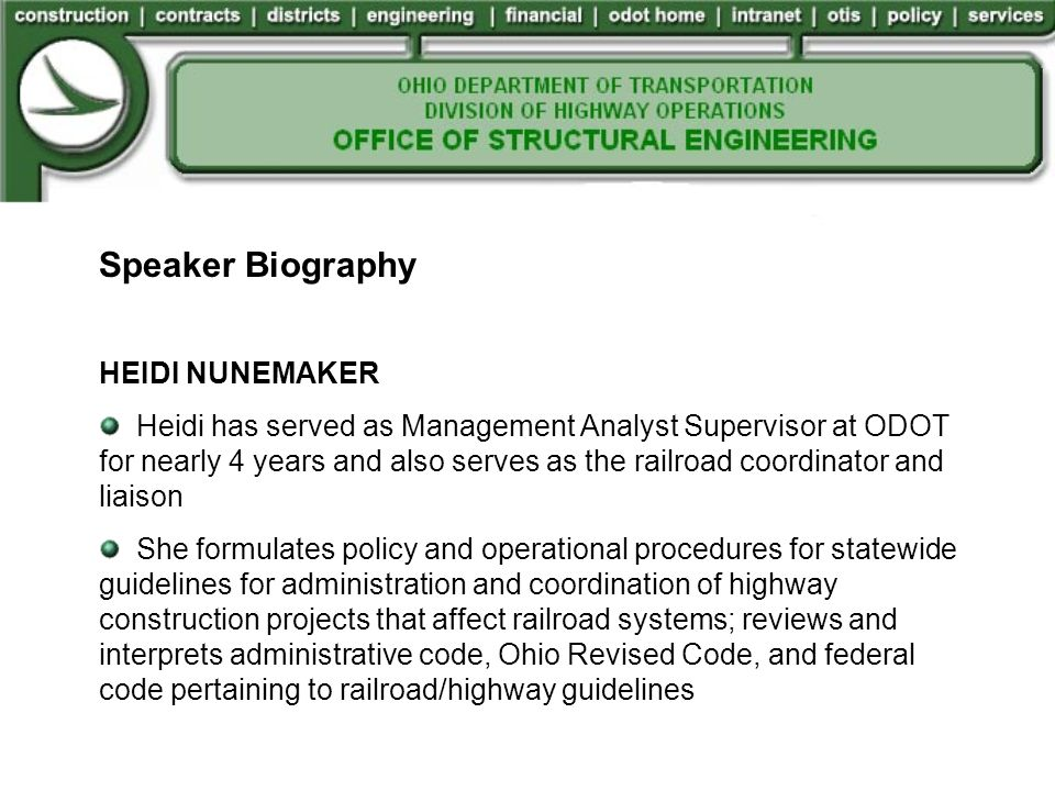 Speaker Biography HEIDI NUNEMAKER Heidi has served as Management Analyst Supervisor at ODOT for nearly 4 years and also serves as the railroad coordinator and liaison She formulates policy and operational procedures for statewide guidelines for administration and coordination of highway construction projects that affect railroad systems; reviews and interprets administrative code, Ohio Revised Code, and federal code pertaining to railroad/highway guidelines