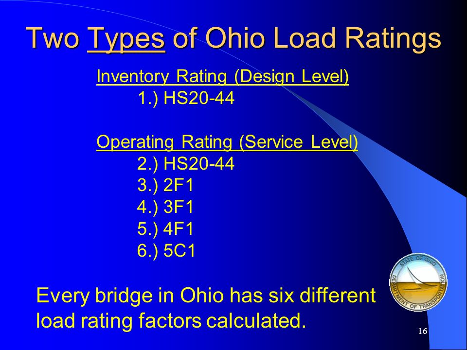 15 Three Different Load Rating Methods Allowable Stress (ASD) Also known as Working Stress (WSD) Used for ODOT steel trusses and timber structures Loa