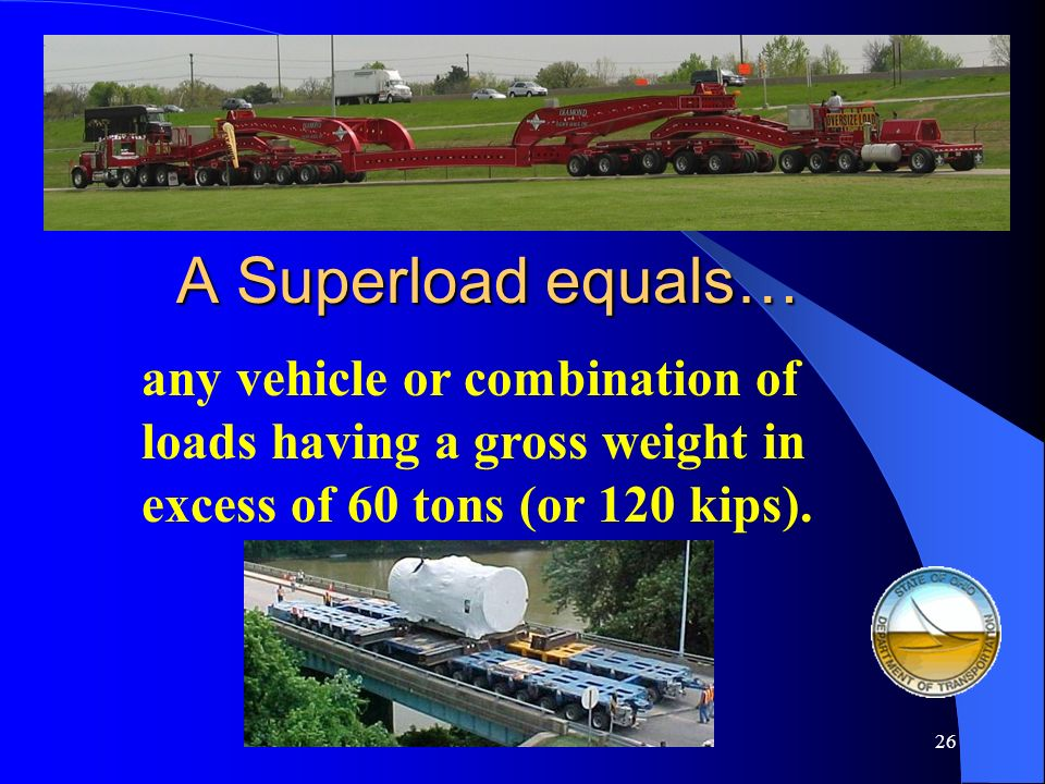 25 A Permit* load equals… any vehicle or combination of loads having a gross weight in excess of 40 tons (or 80 kips). * = Permits are also required f