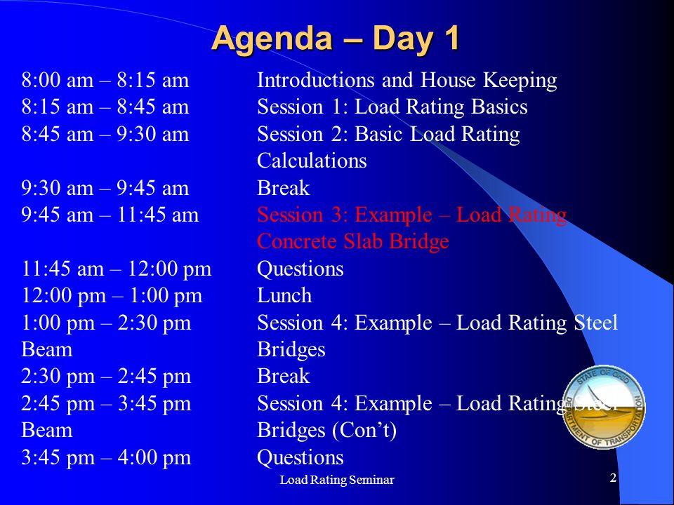 Load Rating Seminar 2 Agenda – Day 1 8:00 am – 8:15 amIntroductions and House Keeping 8:15 am – 8:45 amSession 1: Load Rating Basics 8:45 am – 9:30 am