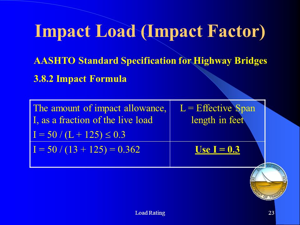 Load Rating23 AASHTO Standard Specification for Highway Bridges 3.8.2 Impact Formula The amount of impact allowance, I, as a fraction of the live load