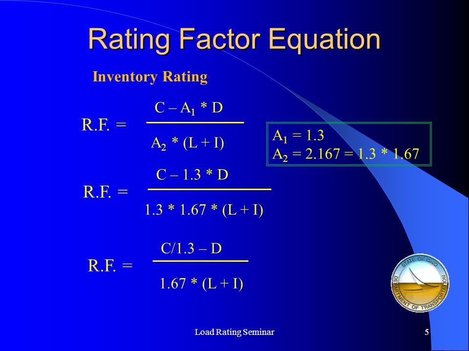 Rating Factor Equation Load Rating Seminar5 R.F. = C – A 1 * D A 2 * (L + I) Inventory Rating R.F. = C – 1.3 * D 1.3 * 1.67 * (L + I) R.F. = C/1.3 – D