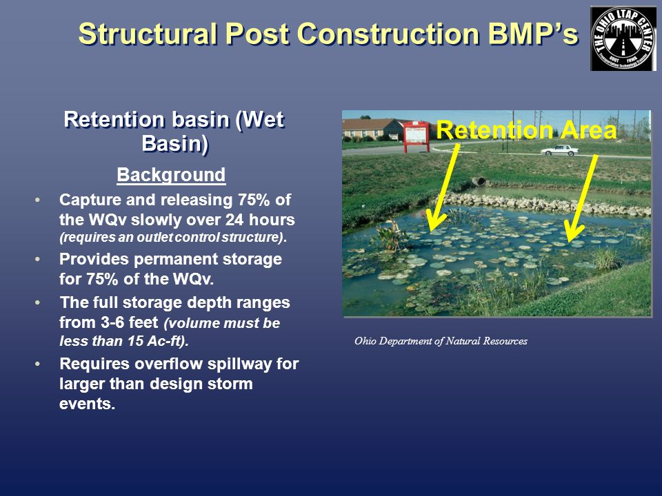 Structural Post Construction BMPs Retention basin (Wet Basin) Ohio Department of Natural Resources Background Capture and releasing 75% of the WQv slo