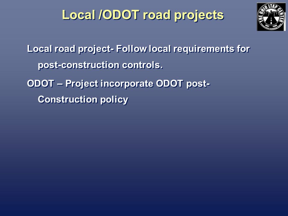 Local /ODOT road projects Local road project- Follow local requirements for post-construction controls.