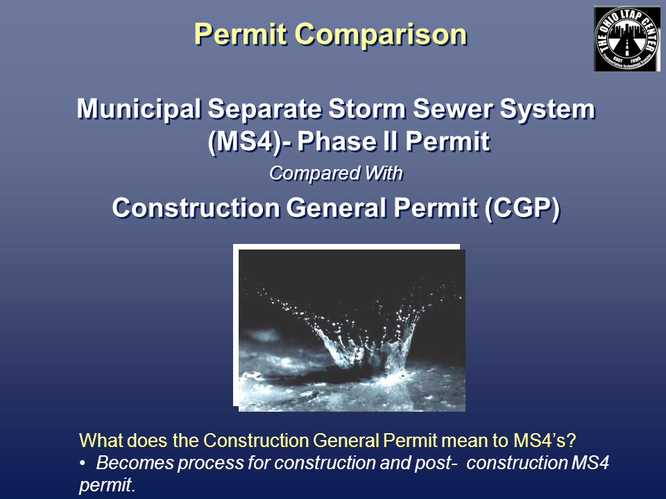 Permit Comparison Municipal Separate Storm Sewer System (MS4)- Phase II Permit Compared With Construction General Permit (CGP) Municipal Separate Storm Sewer System (MS4)- Phase II Permit Compared With Construction General Permit (CGP) What does the Construction General Permit mean to MS4s.