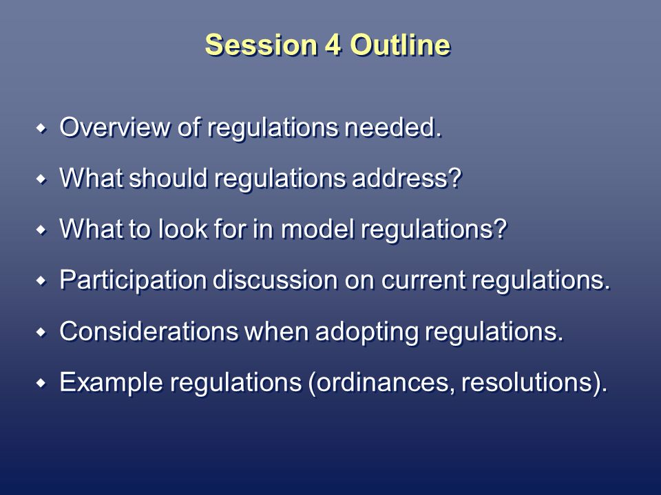 Session 4 Outline Overview of regulations needed. What should regulations address? What to look for in model regulations? Participation discussion on