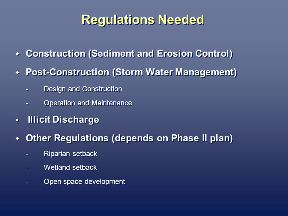 Regulations Needed Construction (Sediment and Erosion Control) Post-Construction (Storm Water Management) - Design and Construction -Operation and Maintenance Illicit Discharge Other Regulations (depends on Phase II plan) -Riparian setback -Wetland setback -Open space development Construction (Sediment and Erosion Control) Post-Construction (Storm Water Management) - Design and Construction -Operation and Maintenance Illicit Discharge Other Regulations (depends on Phase II plan) -Riparian setback -Wetland setback -Open space development