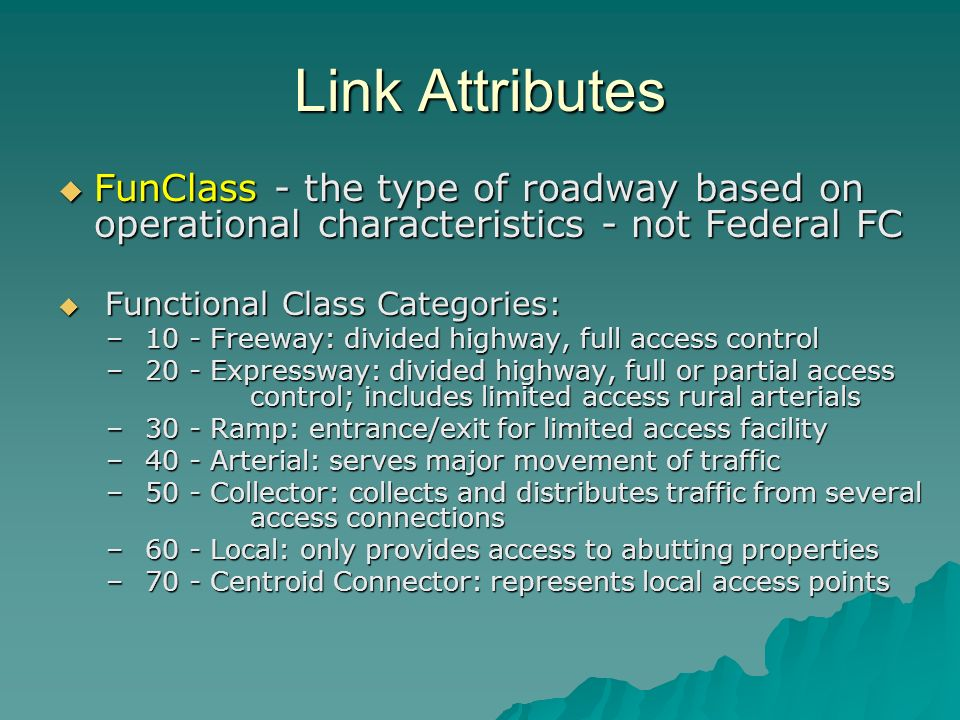 Link Attributes FunClass - the type of roadway based on operational characteristics - not Federal FC FunClass - the type of roadway based on operational characteristics - not Federal FC Functional Class Categories: Functional Class Categories: – 10 - Freeway: divided highway, full access control – 20 - Expressway: divided highway, full or partial access control; includes limited access rural arterials – 30 - Ramp: entrance/exit for limited access facility – 40 - Arterial: serves major movement of traffic – 50 - Collector: collects and distributes traffic from several access connections – 60 - Local: only provides access to abutting properties – 70 - Centroid Connector: represents local access points