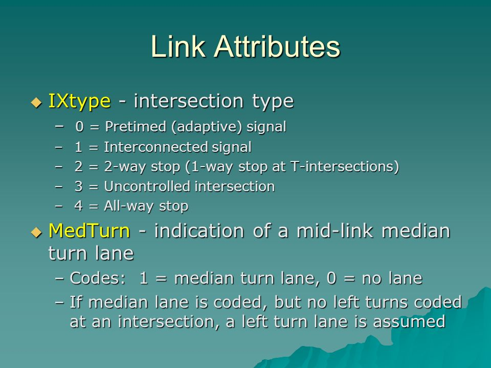 Link Attributes IXtype - intersection type IXtype - intersection type – 0 = Pretimed (adaptive) signal – 1 = Interconnected signal – 2 = 2-way stop (1-way stop at T-intersections) – 3 = Uncontrolled intersection – 4 = All-way stop MedTurn - indication of a mid-link median turn lane MedTurn - indication of a mid-link median turn lane –Codes: 1 = median turn lane, 0 = no lane –If median lane is coded, but no left turns coded at an intersection, a left turn lane is assumed