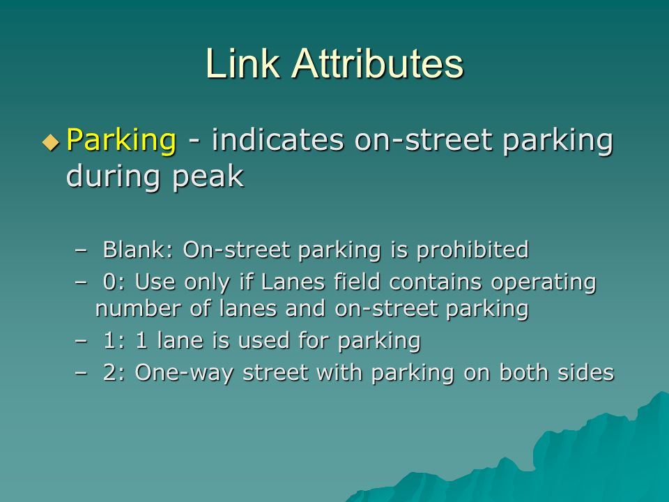 Link Attributes Parking - indicates on-street parking during peak Parking - indicates on-street parking during peak – Blank: On-street parking is prohibited – 0: Use only if Lanes field contains operating number of lanes and on-street parking – 1: 1 lane is used for parking – 2: One-way street with parking on both sides