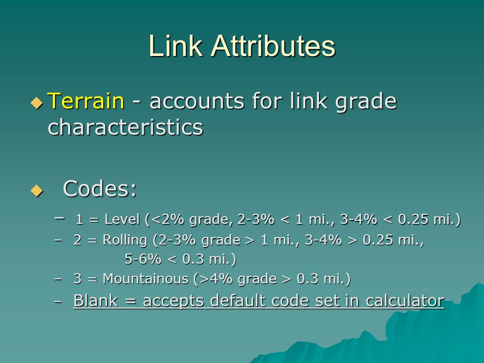 Link Attributes Terrain - accounts for link grade characteristics Terrain - accounts for link grade characteristics Codes: Codes: – 1 = Level (<2% grade, 2-3% < 1 mi., 3-4% < 0.25 mi.) – 2 = Rolling (2-3% grade > 1 mi., 3-4% > 0.25 mi., 5-6% < 0.3 mi.) 5-6% < 0.3 mi.) – 3 = Mountainous (>4% grade > 0.3 mi.) – Blank = accepts default code set in calculator