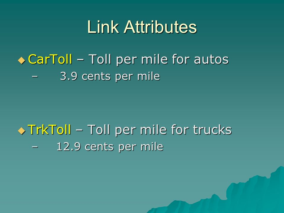 Link Attributes CarToll – Toll per mile for autos CarToll – Toll per mile for autos – 3.9 cents per mile TrkToll – Toll per mile for trucks TrkToll – Toll per mile for trucks – 12.9 cents per mile