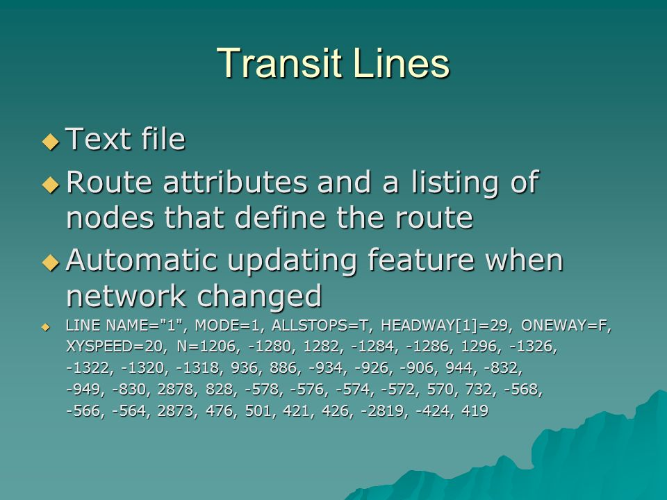Transit Lines Text file Text file Route attributes and a listing of nodes that define the route Route attributes and a listing of nodes that define the route Automatic updating feature when network changed Automatic updating feature when network changed LINE NAME= 1 , MODE=1, ALLSTOPS=T, HEADWAY[1]=29, ONEWAY=F, LINE NAME= 1 , MODE=1, ALLSTOPS=T, HEADWAY[1]=29, ONEWAY=F, XYSPEED=20, N=1206, -1280, 1282, -1284, -1286, 1296, -1326, XYSPEED=20, N=1206, -1280, 1282, -1284, -1286, 1296, -1326, -1322, -1320, -1318, 936, 886, -934, -926, -906, 944, -832, -1322, -1320, -1318, 936, 886, -934, -926, -906, 944, -832, -949, -830, 2878, 828, -578, -576, -574, -572, 570, 732, -568, -949, -830, 2878, 828, -578, -576, -574, -572, 570, 732, -568, -566, -564, 2873, 476, 501, 421, 426, -2819, -424, 419 -566, -564, 2873, 476, 501, 421, 426, -2819, -424, 419