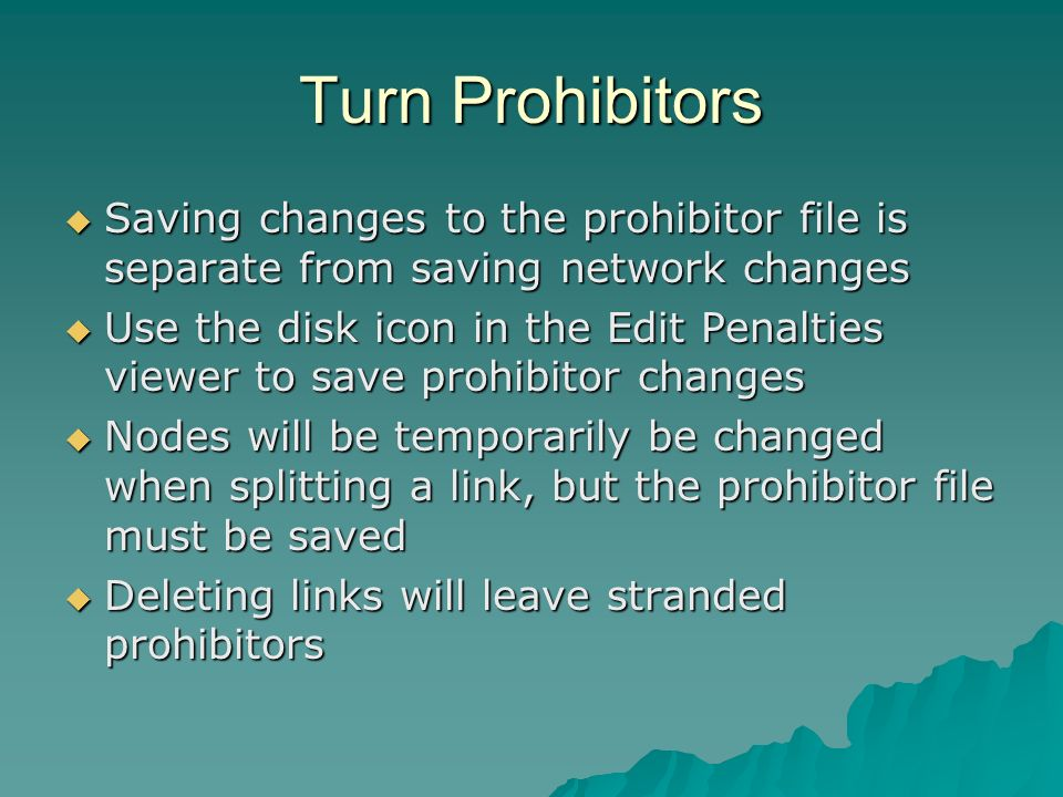 Turn Prohibitors Saving changes to the prohibitor file is separate from saving network changes Saving changes to the prohibitor file is separate from saving network changes Use the disk icon in the Edit Penalties viewer to save prohibitor changes Use the disk icon in the Edit Penalties viewer to save prohibitor changes Nodes will be temporarily be changed when splitting a link, but the prohibitor file must be saved Nodes will be temporarily be changed when splitting a link, but the prohibitor file must be saved Deleting links will leave stranded prohibitors Deleting links will leave stranded prohibitors