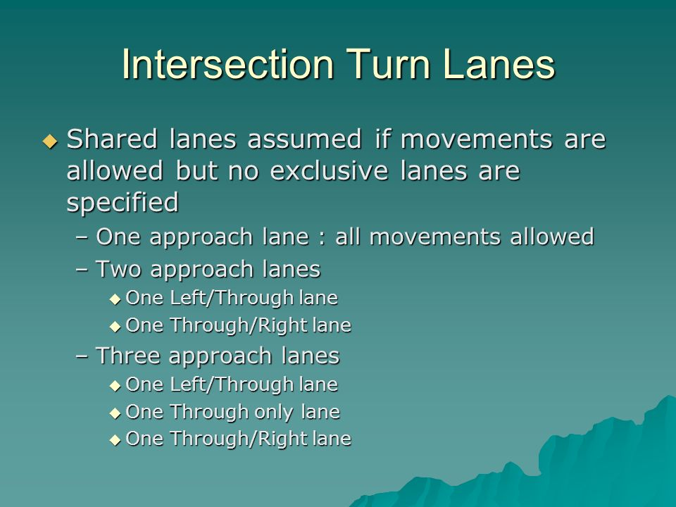 Intersection Turn Lanes Shared lanes assumed if movements are allowed but no exclusive lanes are specified Shared lanes assumed if movements are allowed but no exclusive lanes are specified –One approach lane : all movements allowed –Two approach lanes One Left/Through lane One Left/Through lane One Through/Right lane One Through/Right lane –Three approach lanes One Left/Through lane One Left/Through lane One Through only lane One Through only lane One Through/Right lane One Through/Right lane