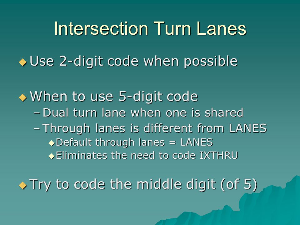 Intersection Turn Lanes Use 2-digit code when possible Use 2-digit code when possible When to use 5-digit code When to use 5-digit code –Dual turn lane when one is shared –Through lanes is different from LANES Default through lanes = LANES Default through lanes = LANES Eliminates the need to code IXTHRU Eliminates the need to code IXTHRU Try to code the middle digit (of 5) Try to code the middle digit (of 5)