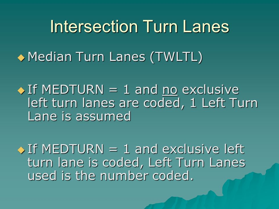 Intersection Turn Lanes Median Turn Lanes (TWLTL) Median Turn Lanes (TWLTL) If MEDTURN = 1 and no exclusive left turn lanes are coded, 1 Left Turn Lane is assumed If MEDTURN = 1 and no exclusive left turn lanes are coded, 1 Left Turn Lane is assumed If MEDTURN = 1 and exclusive left turn lane is coded, Left Turn Lanes used is the number coded.