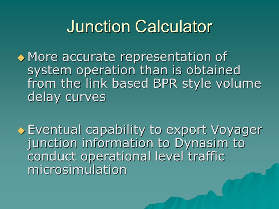 Junction Calculator More accurate representation of system operation than is obtained from the link based BPR style volume delay curves More accurate representation of system operation than is obtained from the link based BPR style volume delay curves Eventual capability to export Voyager junction information to Dynasim to conduct operational level traffic microsimulation Eventual capability to export Voyager junction information to Dynasim to conduct operational level traffic microsimulation