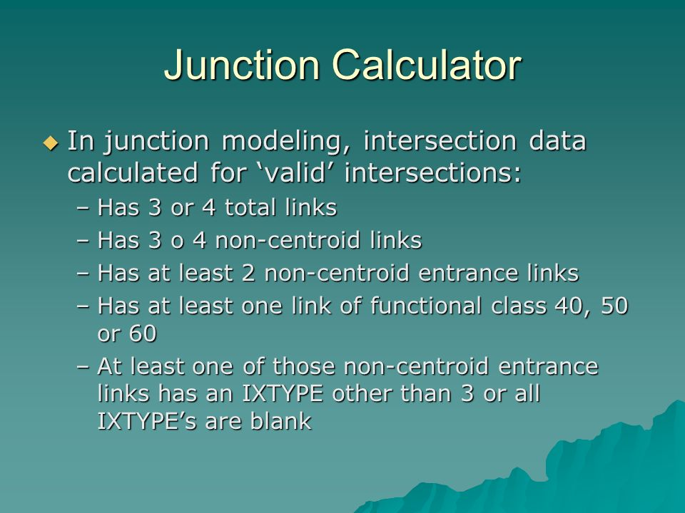 Junction Calculator In junction modeling, intersection data calculated for valid intersections: In junction modeling, intersection data calculated for valid intersections: –Has 3 or 4 total links –Has 3 o 4 non-centroid links –Has at least 2 non-centroid entrance links –Has at least one link of functional class 40, 50 or 60 –At least one of those non-centroid entrance links has an IXTYPE other than 3 or all IXTYPEs are blank