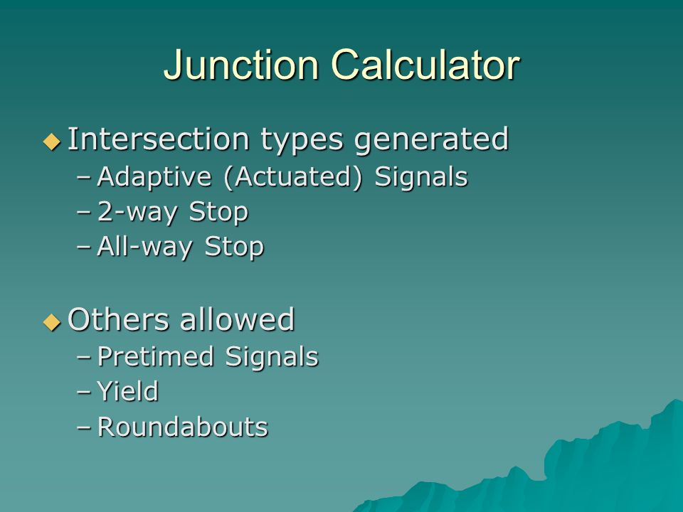 Junction Calculator Intersection types generated Intersection types generated –Adaptive (Actuated) Signals –2-way Stop –All-way Stop Others allowed Others allowed –Pretimed Signals –Yield –Roundabouts