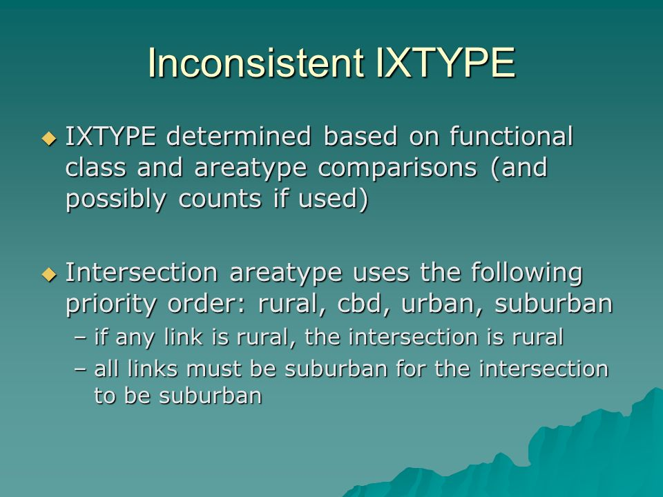 Inconsistent IXTYPE IXTYPE determined based on functional class and areatype comparisons (and possibly counts if used) IXTYPE determined based on functional class and areatype comparisons (and possibly counts if used) Intersection areatype uses the following priority order: rural, cbd, urban, suburban Intersection areatype uses the following priority order: rural, cbd, urban, suburban –if any link is rural, the intersection is rural –all links must be suburban for the intersection to be suburban
