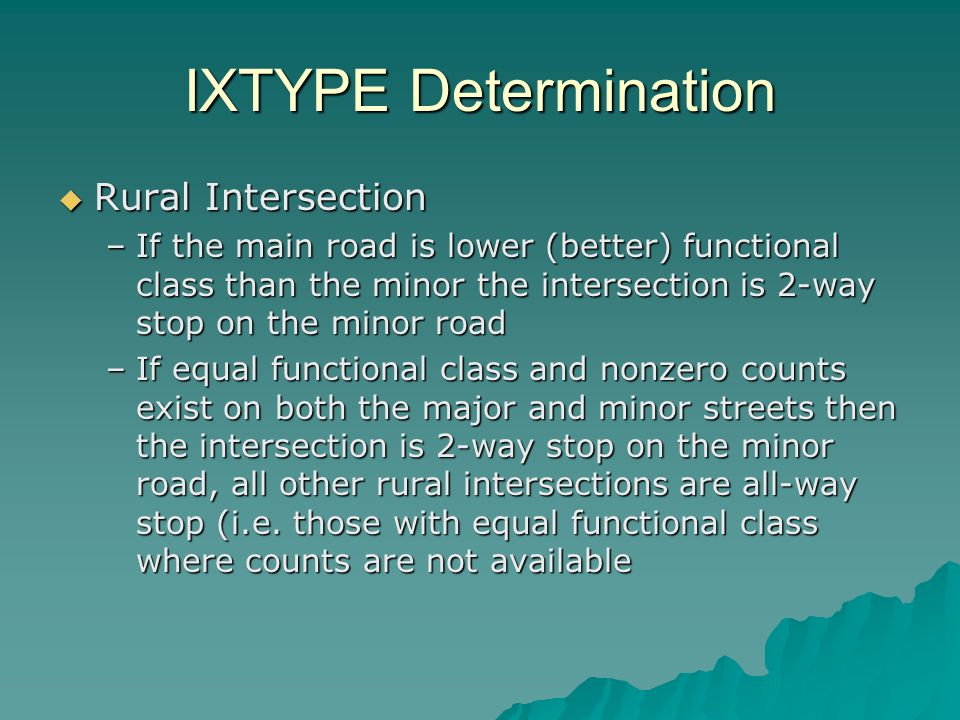 IXTYPE Determination Rural Intersection Rural Intersection –If the main road is lower (better) functional class than the minor the intersection is 2-way stop on the minor road –If equal functional class and nonzero counts exist on both the major and minor streets then the intersection is 2-way stop on the minor road, all other rural intersections are all-way stop (i.e.