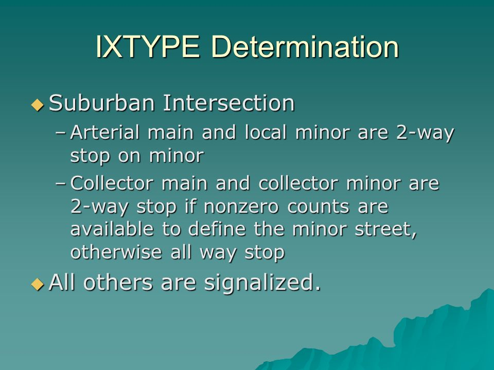 IXTYPE Determination Suburban Intersection Suburban Intersection –Arterial main and local minor are 2-way stop on minor –Collector main and collector minor are 2-way stop if nonzero counts are available to define the minor street, otherwise all way stop All others are signalized.