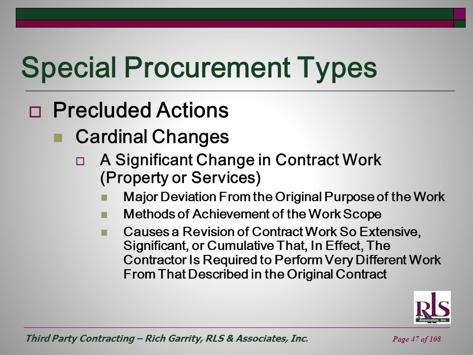Third Party Contracting – Rich Garrity, RLS & Associates, Inc. Page 47 of 108 Special Procurement Types Precluded Actions Cardinal Changes A Significa