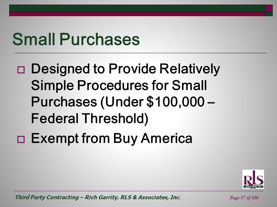 Third Party Contracting – Rich Garrity, RLS & Associates, Inc. Page 57 of 108 Small Purchases Designed to Provide Relatively Simple Procedures for Sma