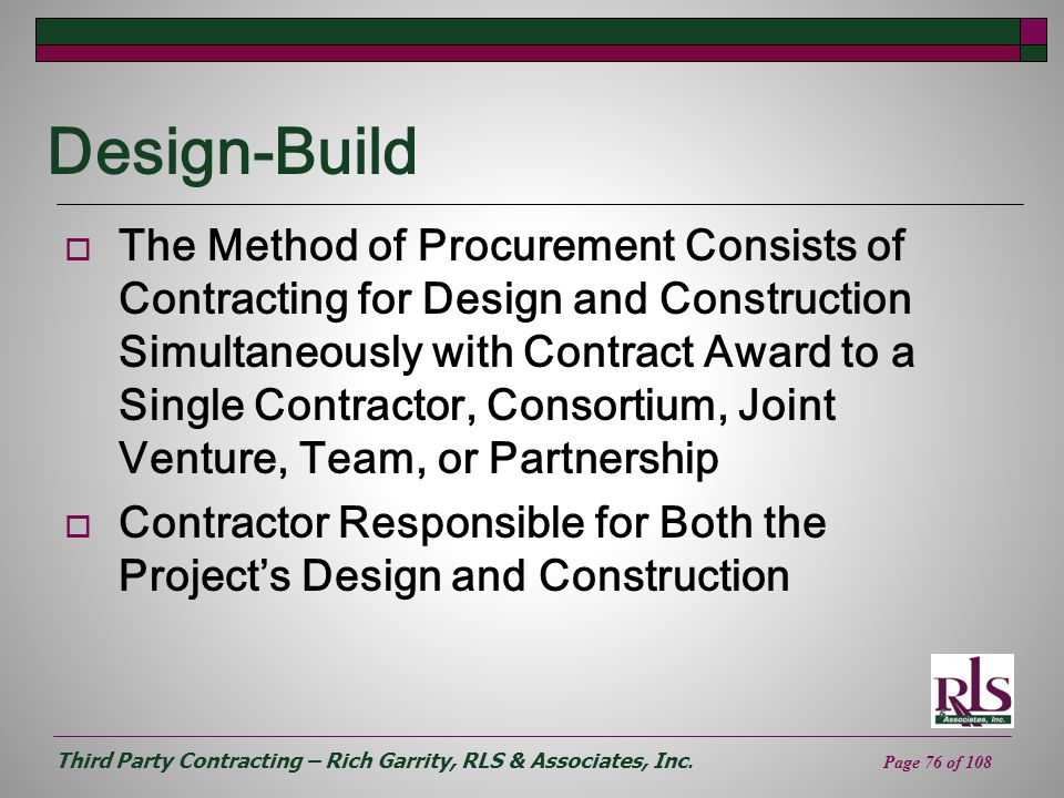 Third Party Contracting – Rich Garrity, RLS & Associates, Inc. Page 76 of 108 Design-Build The Method of Procurement Consists of Contracting for Desig