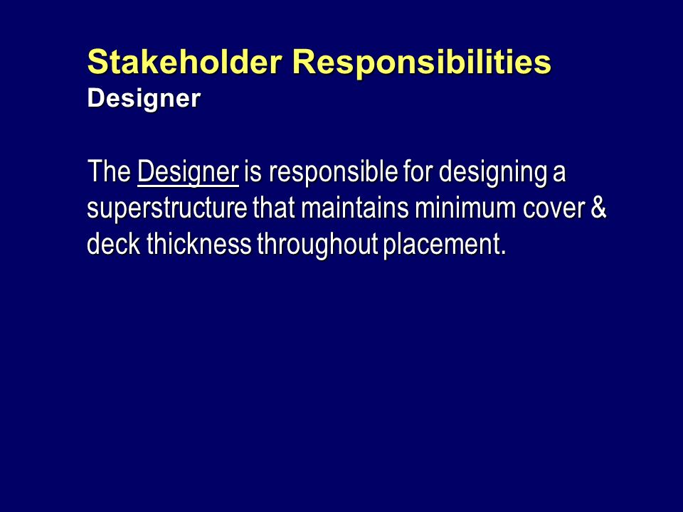 Stakeholder Responsibilities Designer The Designer is responsible for designing a superstructure that maintains minimum cover & deck thickness through