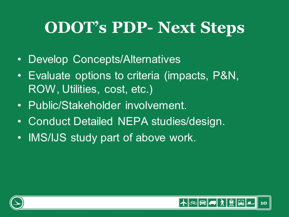 10 ODOTs PDP- Next Steps Develop Concepts/Alternatives Evaluate options to criteria (impacts, P&N, ROW, Utilities, cost, etc.) Public/Stakeholder invo