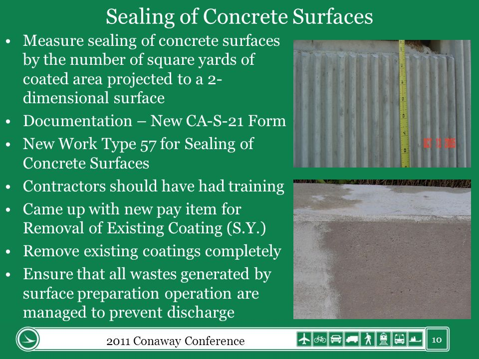 Sealing of Concrete Surfaces Measure sealing of concrete surfaces by the number of square yards of coated area projected to a 2- dimensional surface Documentation – New CA-S-21 Form New Work Type 57 for Sealing of Concrete Surfaces Contractors should have had training Came up with new pay item for Removal of Existing Coating (S.Y.) Remove existing coatings completely Ensure that all wastes generated by surface preparation operation are managed to prevent discharge 10 2011 Conaway Conference