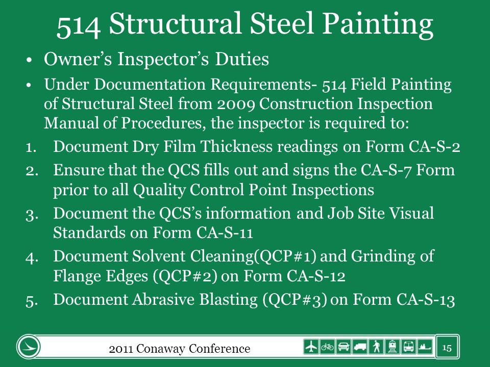 514 Structural Steel Painting Owners Inspectors Duties Under Documentation Requirements- 514 Field Painting of Structural Steel from 2009 Construction Inspection Manual of Procedures, the inspector is required to: 1.Document Dry Film Thickness readings on Form CA-S-2 2.Ensure that the QCS fills out and signs the CA-S-7 Form prior to all Quality Control Point Inspections 3.Document the QCSs information and Job Site Visual Standards on Form CA-S-11 4.Document Solvent Cleaning(QCP#1) and Grinding of Flange Edges (QCP#2) on Form CA-S-12 5.Document Abrasive Blasting (QCP#3) on Form CA-S-13 15 2011 Conaway Conference