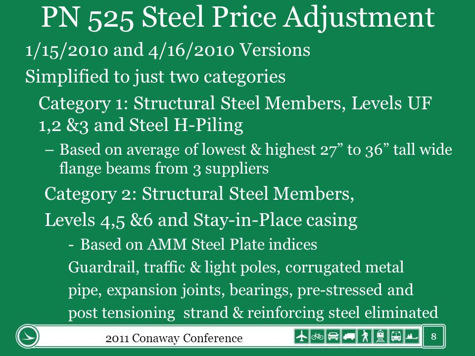 PN 525 Steel Price Adjustment 1/15/2010 and 4/16/2010 Versions Simplified to just two categories Category 1: Structural Steel Members, Levels UF 1,2 &3 and Steel H-Piling –Based on average of lowest & highest 27 to 36 tall wide flange beams from 3 suppliers Category 2: Structural Steel Members, Levels 4,5 &6 and Stay-in-Place casing -Based on AMM Steel Plate indices Guardrail, traffic & light poles, corrugated metal pipe, expansion joints, bearings, pre-stressed and post tensioning strand & reinforcing steel eliminated 8 2011 Conaway Conference
