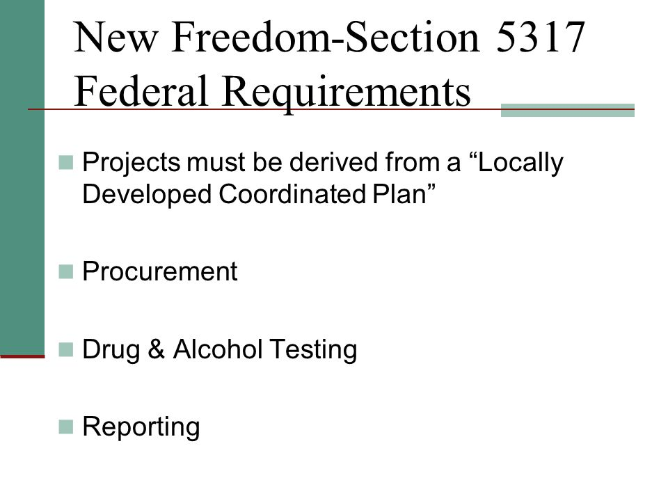 New Freedom-Section 5317 Federal Requirements Projects must be derived from a Locally Developed Coordinated Plan Procurement Drug & Alcohol Testing Reporting