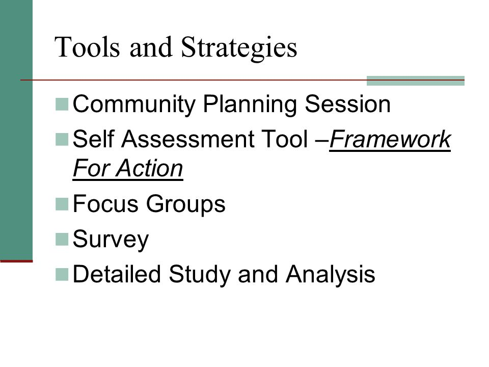 Tools and Strategies Community Planning Session Self Assessment Tool –Framework For Action Focus Groups Survey Detailed Study and Analysis