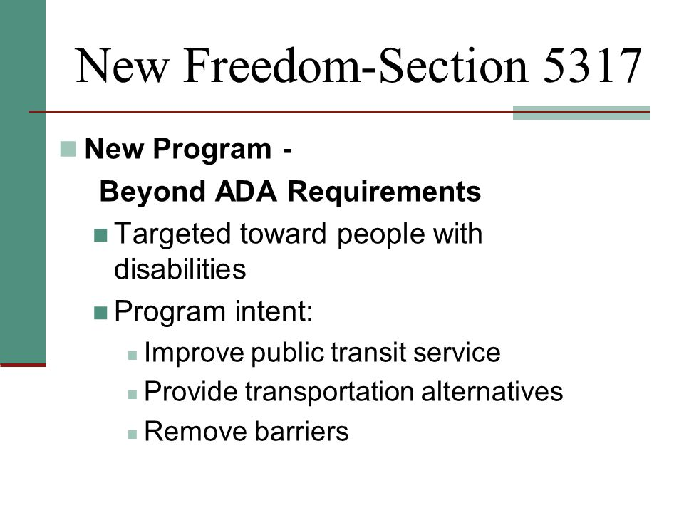 New Freedom-Section 5317 New Program - Beyond ADA Requirements Targeted toward people with disabilities Program intent: Improve public transit service Provide transportation alternatives Remove barriers