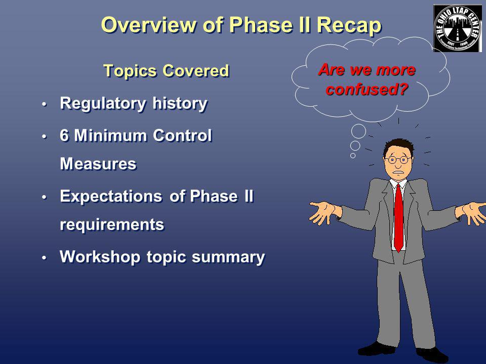 Overview of Phase II Recap Topics Covered Regulatory history 6 Minimum Control Measures Expectations of Phase II requirements Workshop topic summary Topics Covered Regulatory history 6 Minimum Control Measures Expectations of Phase II requirements Workshop topic summary Are we more confused