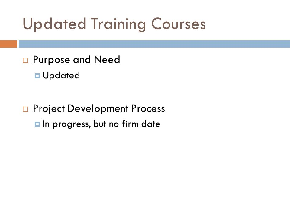 Updated Training Courses Purpose and Need Updated Project Development Process In progress, but no firm date