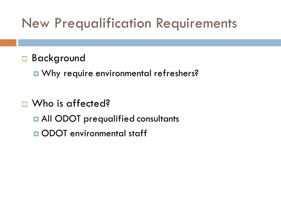 New Prequalification Requirements Background Why require environmental refreshers? Who is affected? All ODOT prequalified consultants ODOT environment