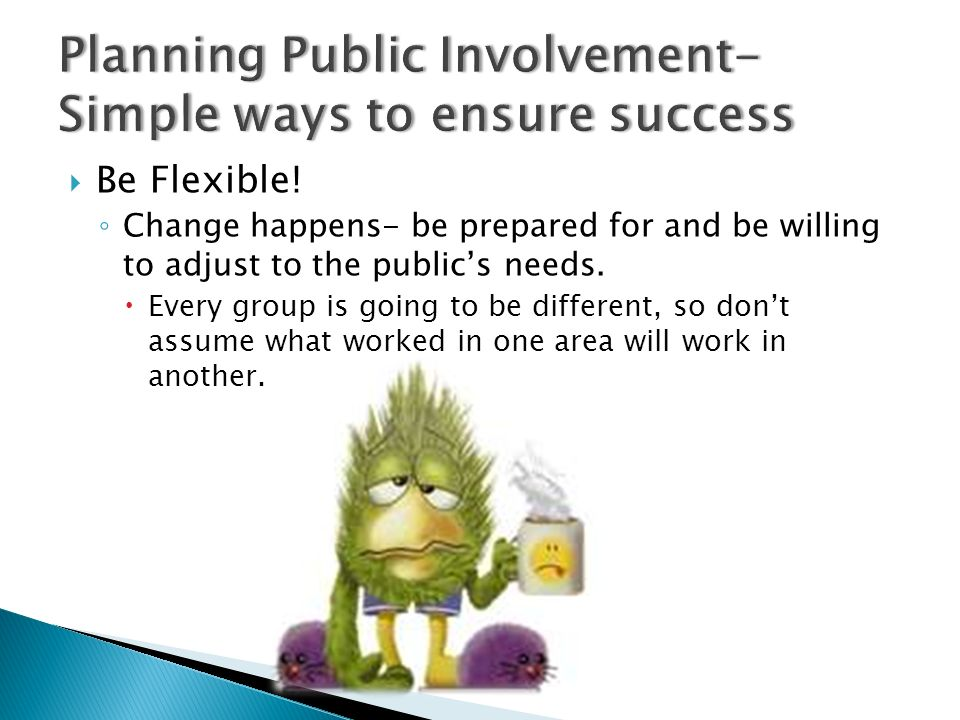Be Flexible. Change happens- be prepared for and be willing to adjust to the publics needs.