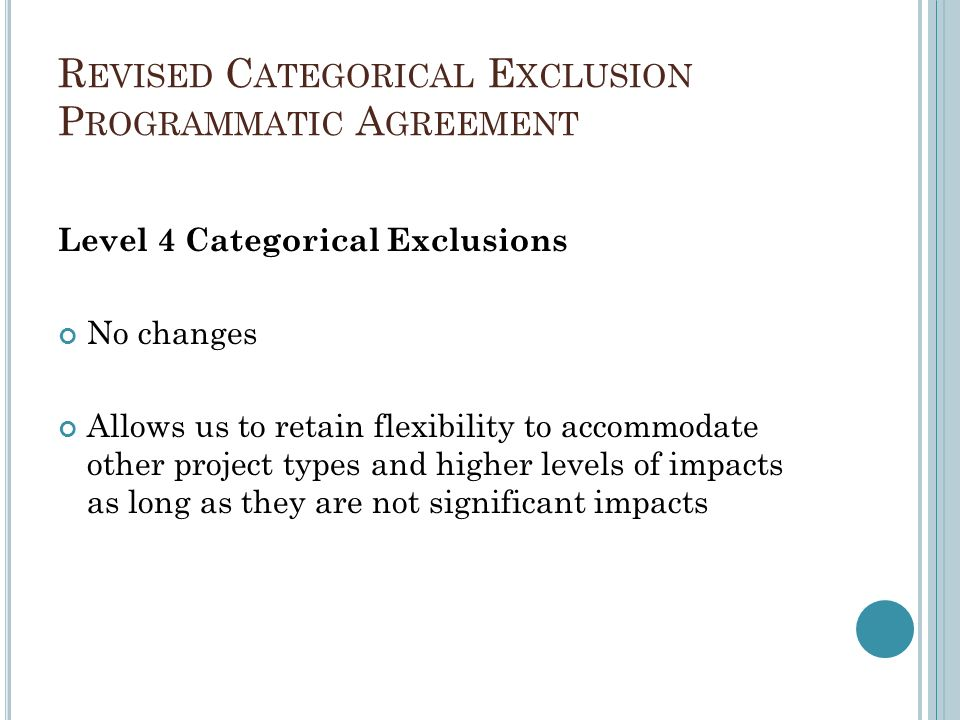 R EVISED C ATEGORICAL E XCLUSION P ROGRAMMATIC A GREEMENT Level 4 Categorical Exclusions No changes Allows us to retain flexibility to accommodate oth