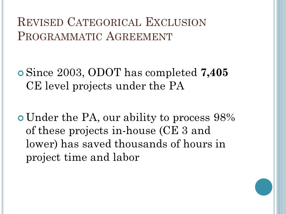 R EVISED C ATEGORICAL E XCLUSION P ROGRAMMATIC A GREEMENT Since 2003, ODOT has completed 7,405 CE level projects under the PA Under the PA, our abilit