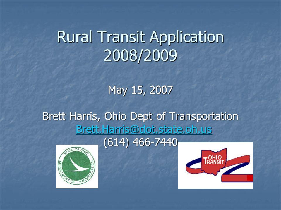 Rural Transit Application 2008/2009 May 15, 2007 Brett Harris, Ohio Dept of Transportation Brett.Harris@dot.state.oh.us Brett.Harris@dot.state.oh.us@dot.state.oh.us (614) 466-7440