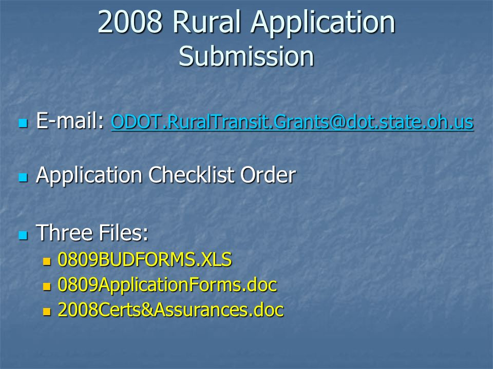 2008 Rural Application Submission E-mail: ODOT.RuralTransit.Grants@dot.state.oh.us E-mail: ODOT.RuralTransit.Grants@dot.state.oh.us ODOT.RuralTransit.Grants@dot.state.oh.us Application Checklist Order Application Checklist Order Three Files: Three Files: 0809BUDFORMS.XLS 0809BUDFORMS.XLS 0809ApplicationForms.doc 0809ApplicationForms.doc 2008Certs&Assurances.doc 2008Certs&Assurances.doc