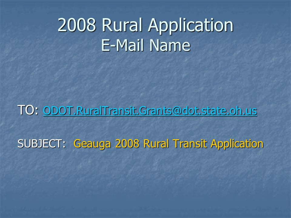 2008 Rural Application E-Mail Name TO: ODOT.RuralTransit.Grants@dot.state.oh.us ODOT.RuralTransit.Grants@dot.state.oh.us SUBJECT: Geauga 2008 Rural Transit Application