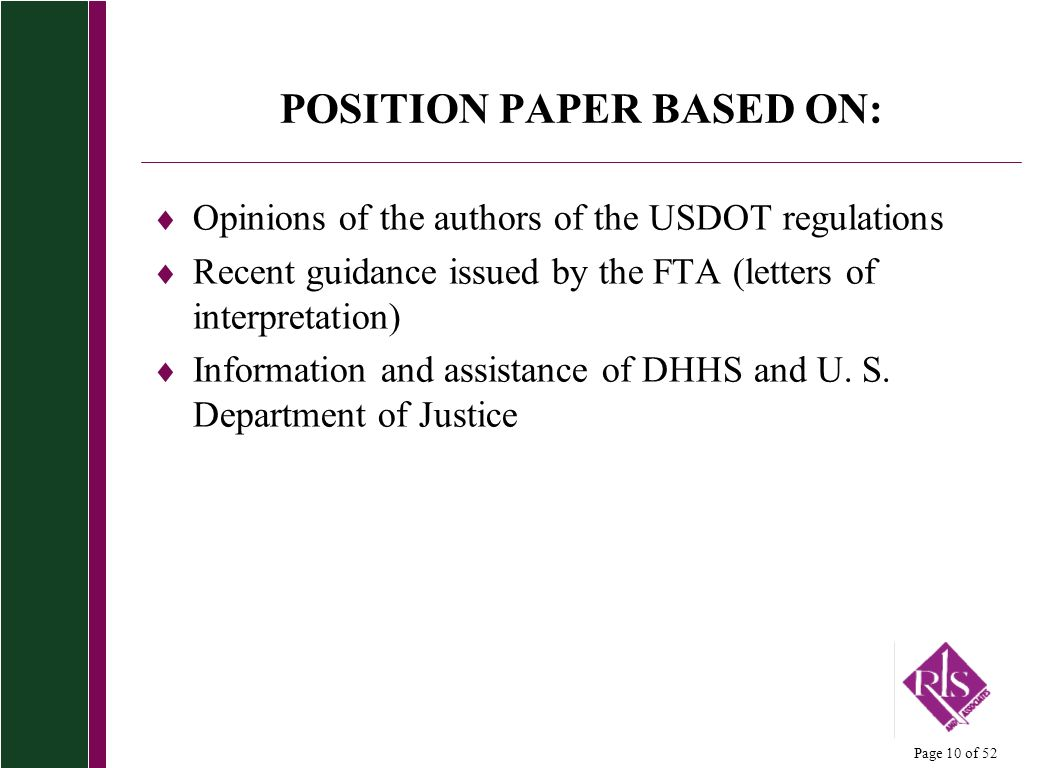 Page 10 of 52 POSITION PAPER BASED ON: Opinions of the authors of the USDOT regulations Recent guidance issued by the FTA (letters of interpretation) Information and assistance of DHHS and U.